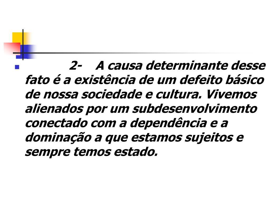 2- A causa determinante desse fato é a existência de um defeito básico de nossa sociedade e cultura. Vivemos alienados por um subdesenvolvimento conectado com a dependência e a dominação a que estamos sujeitos e sempre temos estado.