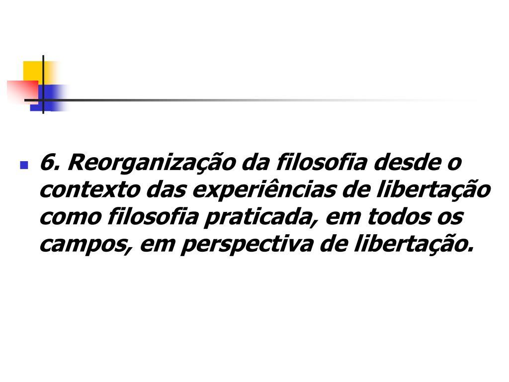 6. Reorganização da filosofia desde o contexto das experiências de libertação como filosofia praticada, em todos os campos, em perspectiva de libertação.
