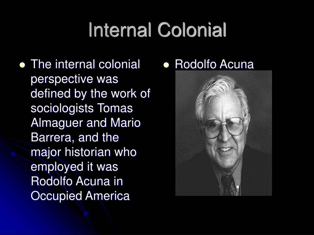 The internal colonial perspective was defined by the work of sociologists Tomas Almaguer and Mario Barrera, and the major historian who employed it was Rodolfo Acuna in Occupied America