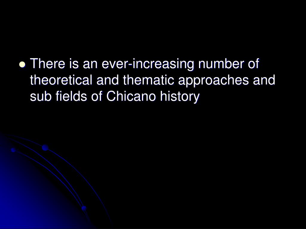 There is an ever-increasing number of theoretical and thematic approaches and sub fields of Chicano history