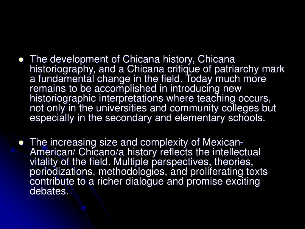 The development of Chicana history, Chicana historiography, and a Chicana critique of patriarchy mark a fundamental change in the field. Today much more remains to be accomplished in introducing new historiographic interpretations where teaching occurs, not only in the universities and community colleges but especially in the secondary and elementary schools.