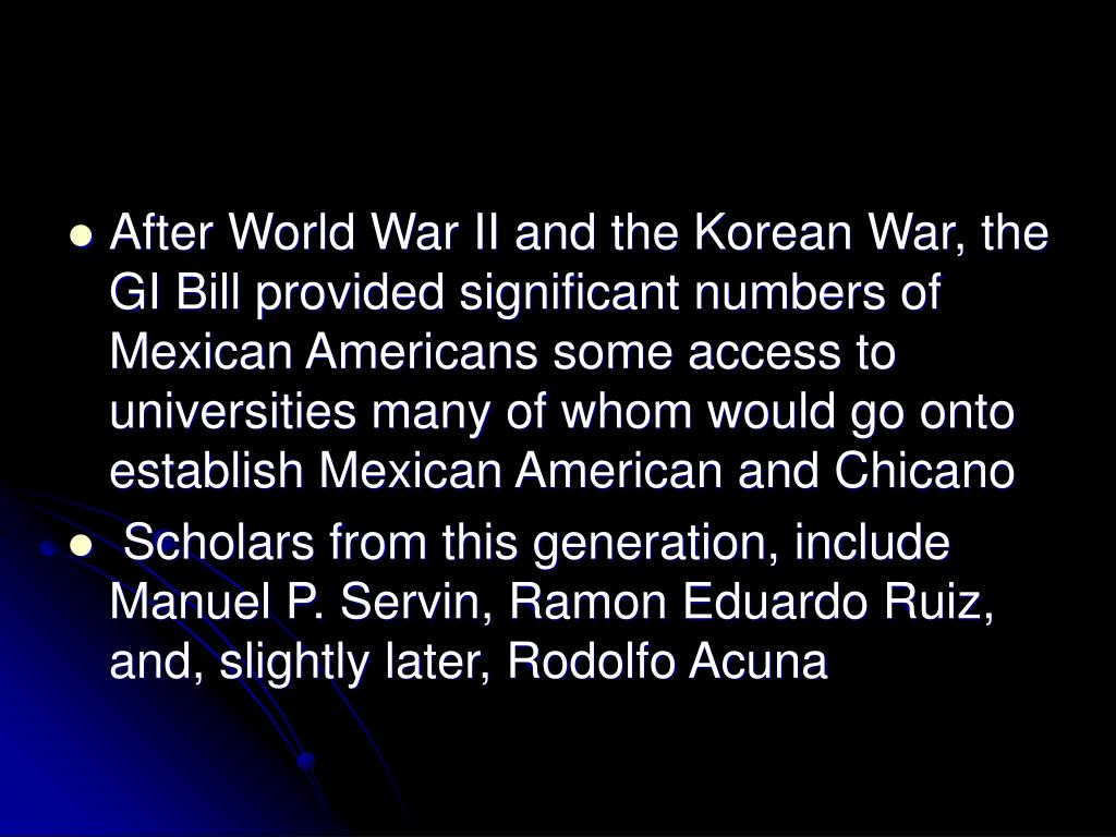 After World War II and the Korean War, the GI Bill provided significant numbers of Mexican Americans some access to universities many of whom would go onto establish Mexican American and Chicano
