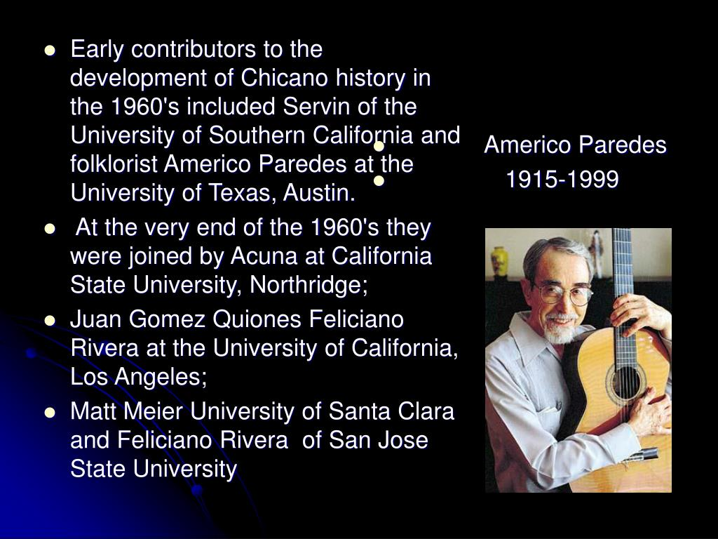 Early contributors to the development of Chicano history in the 1960's included Servin of the University of Southern California and folklorist Americo Paredes at the University of Texas, Austin.