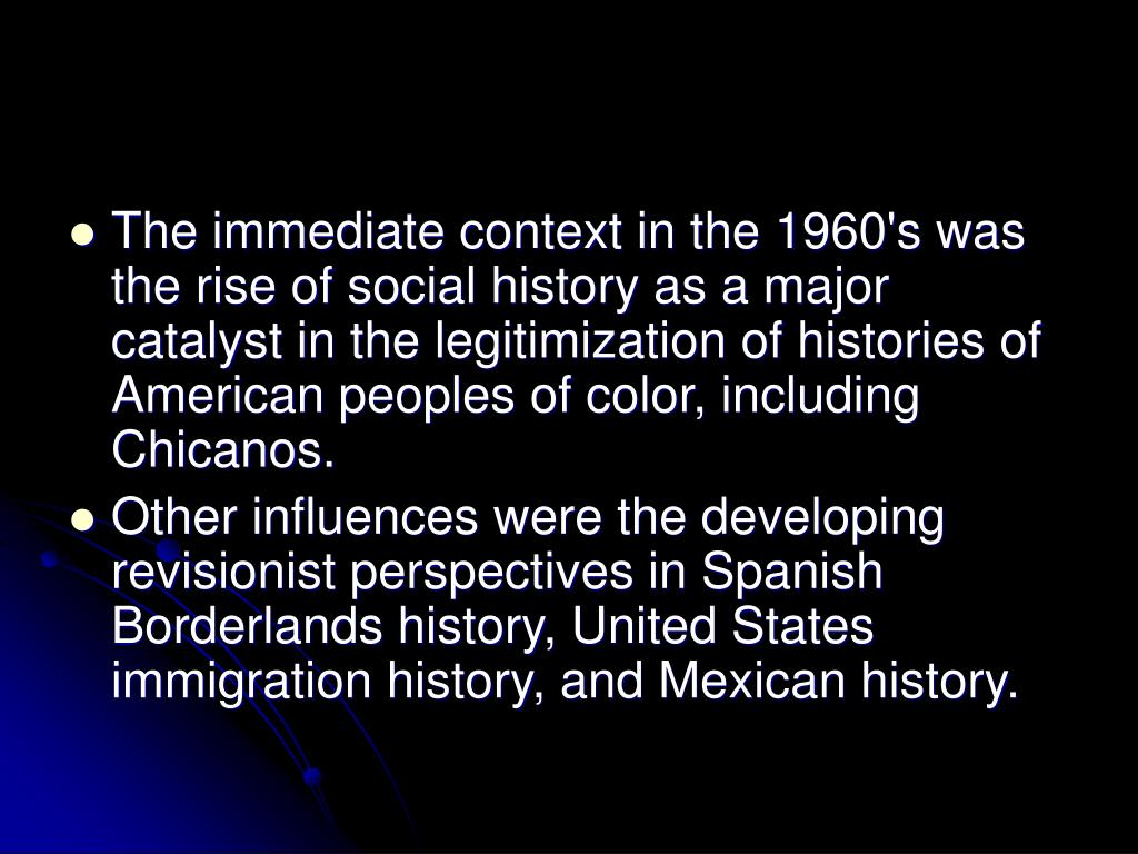 The immediate context in the 1960's was the rise of social history as a major catalyst in the legitimization of histories of American peoples of color, including Chicanos.