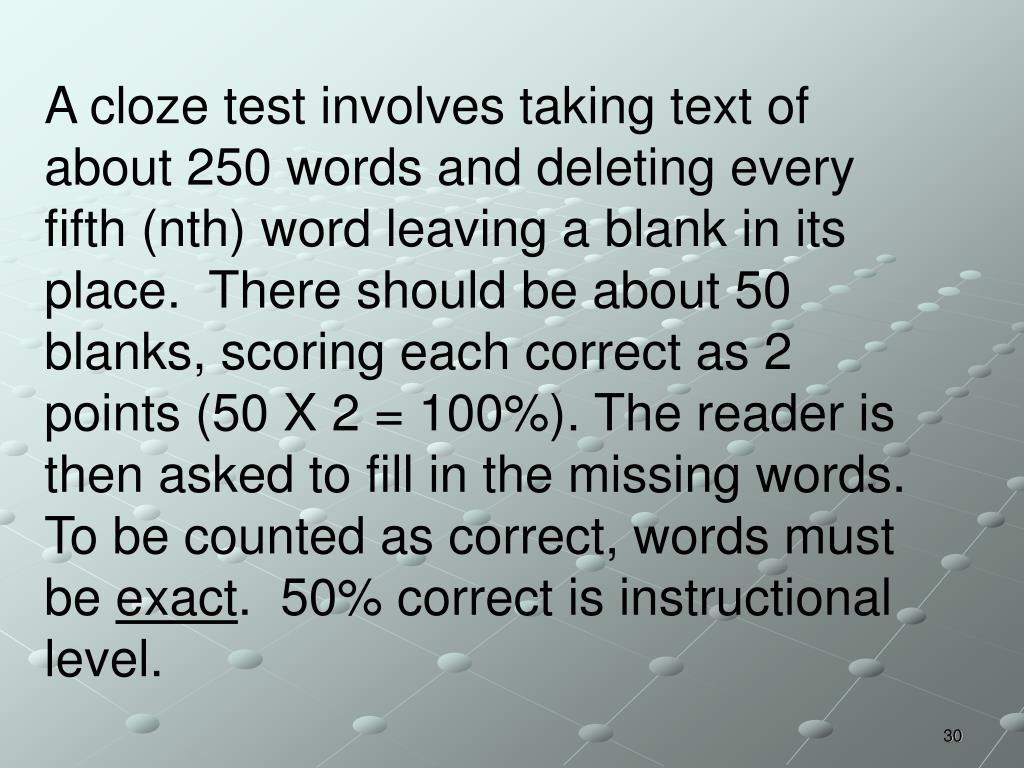 A cloze test involves taking text of about 250 words and deleting every fifth (nth) word leaving a blank in its place.  There should be about 50 blanks, scoring each correct as 2 points (50 X 2 = 100%). The reader is then asked to fill in the missing words.  To be counted as correct, words must be