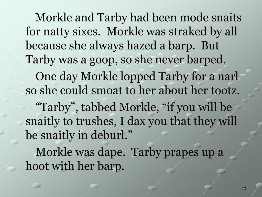 Morkle and Tarby had been mode snaits for natty sixes.  Morkle was straked by all because she always hazed a barp.  But Tarby was a goop, so she never barped.