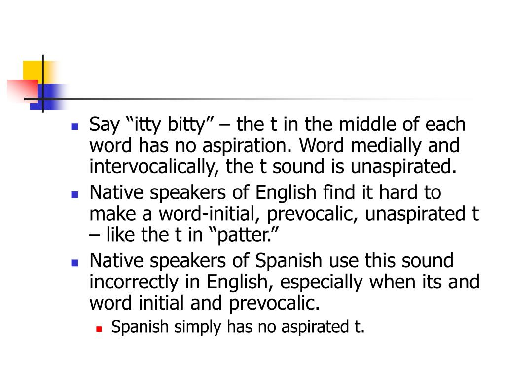 "Say ""itty bitty"" – the t in the middle of each word has no aspiration. Word medially and intervocalically, the t sound is unaspirated."