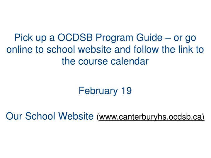 Pick up a OCDSB Program Guide – or go online to school website and follow the link to the course calendar