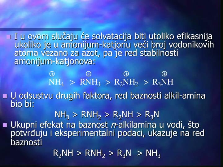 I u ovom slučaju će solvatacija biti utoliko efikasnija ukoliko je u amonijum-katjonu veći broj vodonikovih atoma vezano za azot, pa je red stabilnosti amonijum-katjonova: