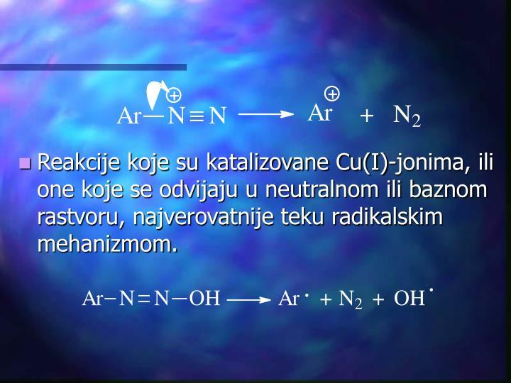 Reakcije koje su katalizovane Cu(I)-jonima, ili one koje se odvijaju u neutralnom ili baznom rastvoru, najverovatnije teku radikalskim mehanizmom.