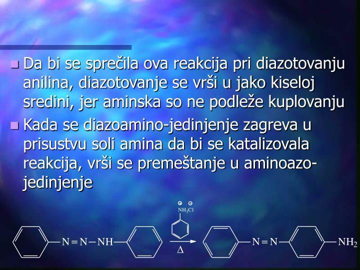 Da bi se sprečila ova reakcija pri diazotovanju anilina, diazotovanje se vrši u jako kiseloj sredini, jer aminska so ne podleže kuplovanju