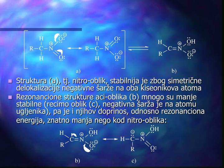 Struktura (a), tj. nitro-oblik, stabilnija je zbog simetrične delokalizacije negativne šarže na oba kiseonikova atoma