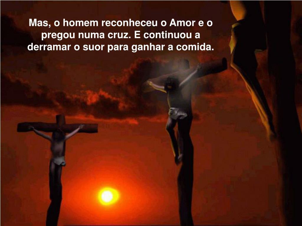 Mas, o homem reconheceu o Amor e o  pregou numa cruz. E continuou a derramar o suor para ganhar a comida.