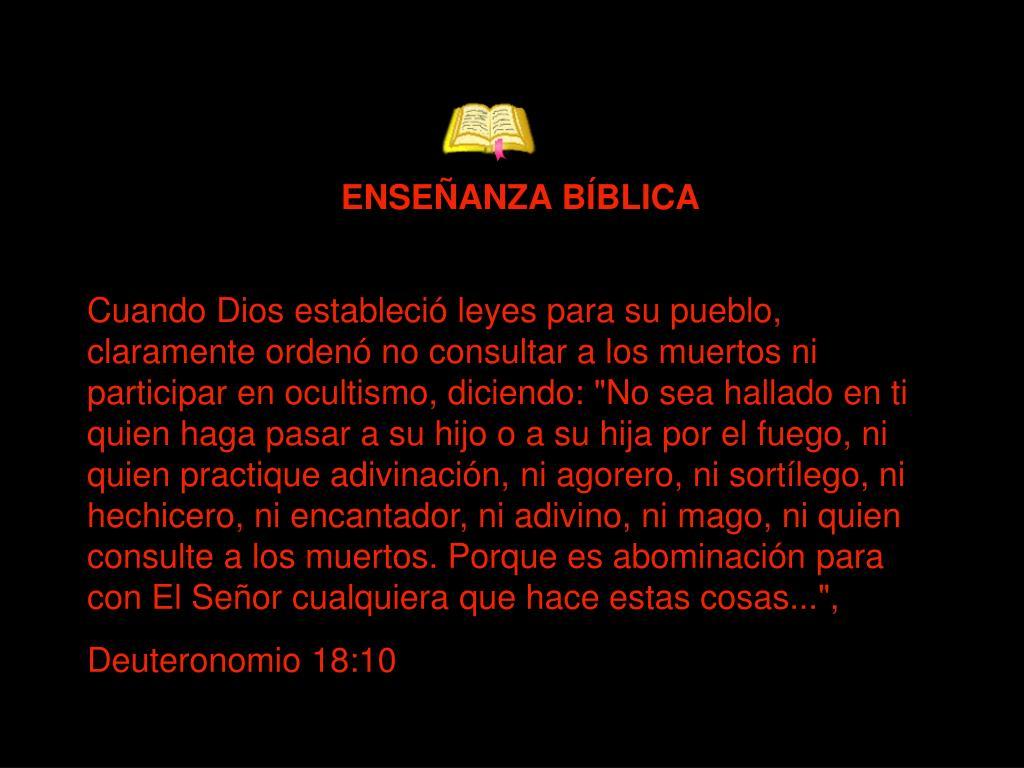 """Cuando Dios estableció leyes para su pueblo, claramente ordenó no consultar a los muertos ni participar en ocultismo, diciendo: """"No sea hallado en ti quien haga pasar a su hijo o a su hija por el fuego, ni quien practique adivinación, ni agorero, ni sortílego, ni hechicero, ni encantador, ni adivino, ni mago, ni quien consulte a los muertos. Porque es abominación para con El Señor cualquiera que hace estas cosas..."""", Deuteronomio 18:10"""