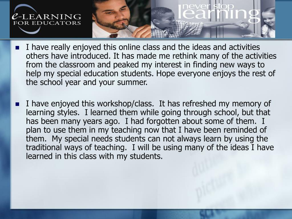 I have really enjoyed this online class and the ideas and activities others have introduced. It has made me rethink many of the activities from the classroom and peaked my interest in finding new ways to help my special education students. Hope everyone enjoys the rest of the school year and your summer.