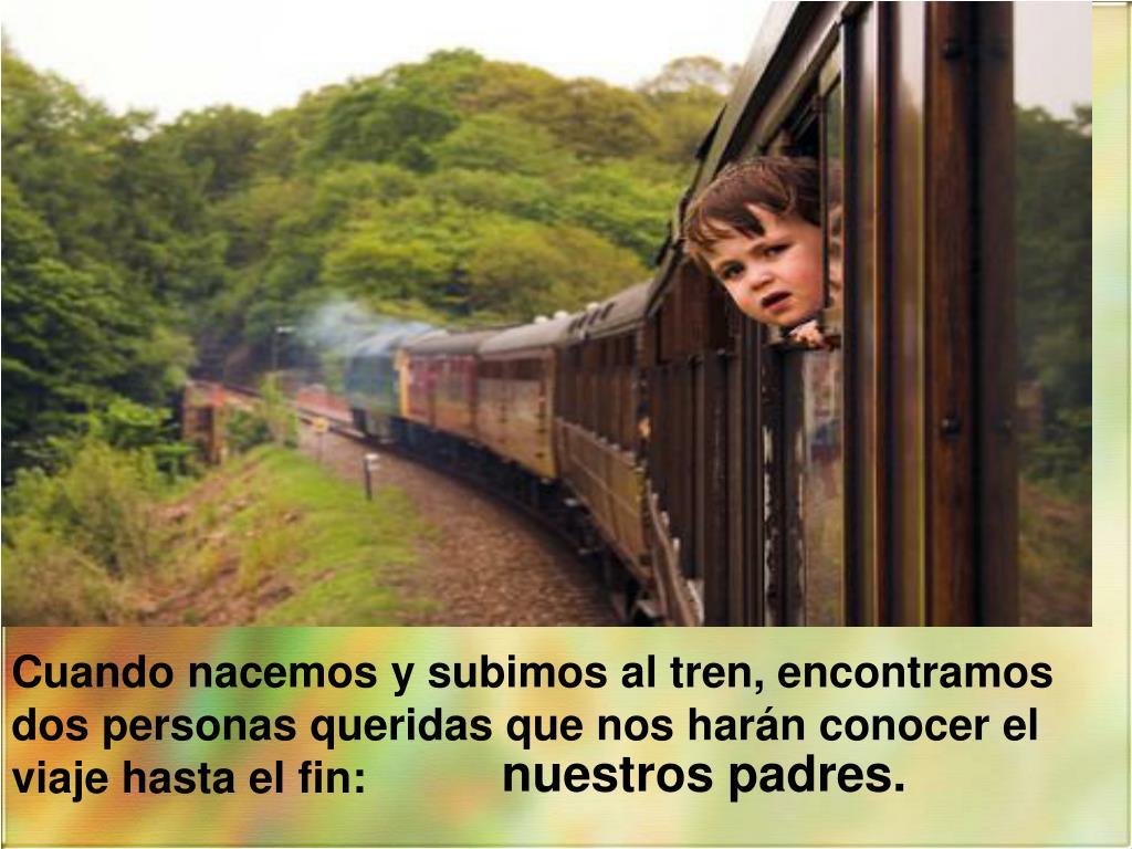 Cuando nacemos y subimos al tren, encontramos dos personas queridas que nos harán conocer el viaje hasta el fin:
