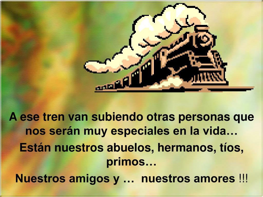 A ese tren van subiendo otras personas que nos serán muy especiales en la vida…