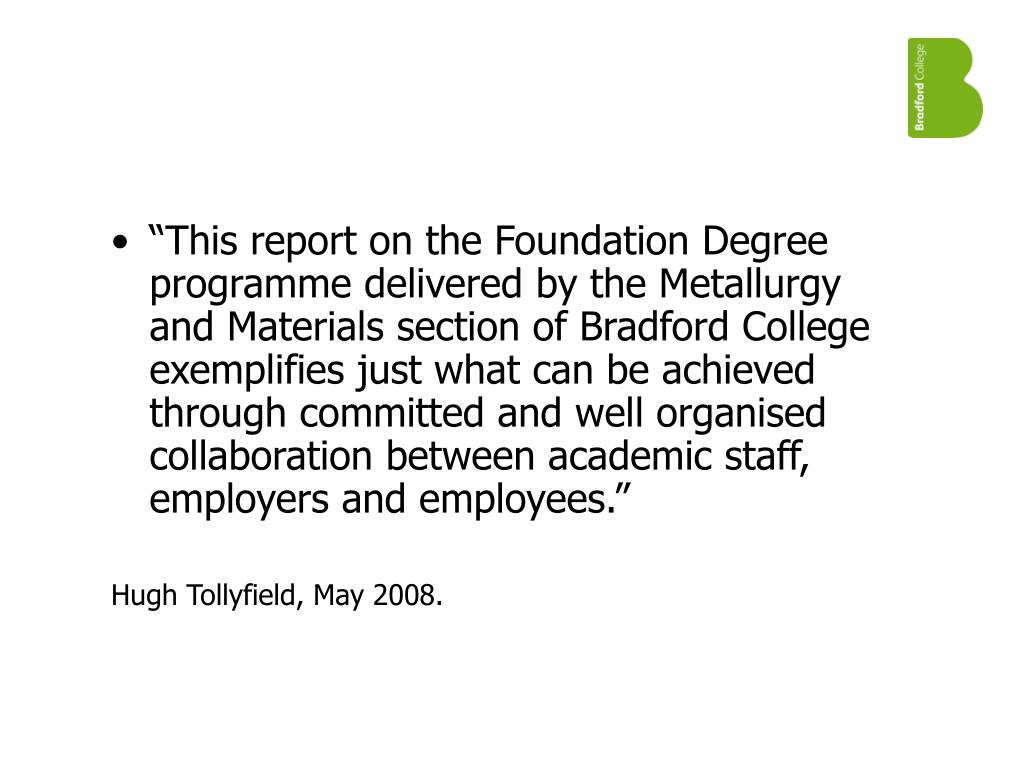 """This report on the Foundation Degree programme delivered by the Metallurgy and Materials section of Bradford College exemplifies just what can be achieved through committed and well organised collaboration between academic staff, employers and employees."""