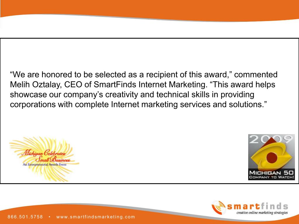 """We are honored to be selected as a recipient of this award,"" commented Melih Oztalay, CEO of SmartFinds Internet Marketing. ""This award helps showcase our company's creativity and technical skills in providing corporations with complete Internet marketing services and solutions."""
