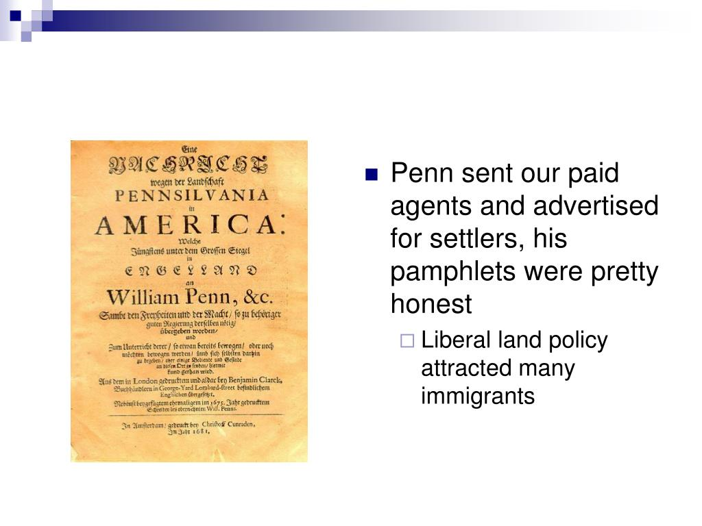 Penn sent our paid agents and advertised for settlers, his pamphlets were pretty honest