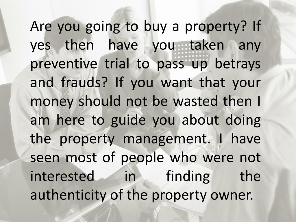 Are you going to buy a property? If yes then have you taken any preventive trial to pass up betrays and frauds? If you want that your money should not be wasted then I am here to guide you about doing the property management. I have seen most of people who were not interested in finding the authenticity of the property owner.