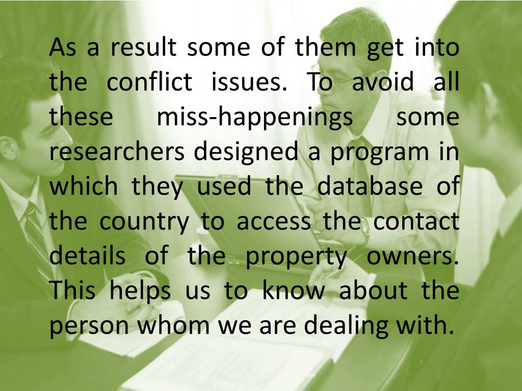 As a result some of them get into the conflict issues. To avoid all these miss-happenings some researchers designed a program in which they used the database of the country to access the contact details of the property owners. This helps us to know about the person whom we are dealing with.