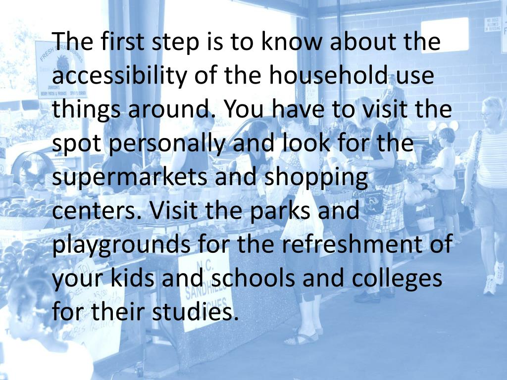 The first step is to know about the accessibility of the household use things around. You have to visit the spot personally and look for the supermarkets and shopping centers. Visit the parks and playgrounds for the refreshment of your kids and schools and colleges for their studies.