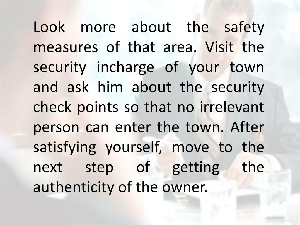 Look more about the safety measures of that area. Visit the security incharge of your town and ask him about the security check points so that no irrelevant person can enter the town. After satisfying yourself, move to the next step of getting the authenticity of the owner.