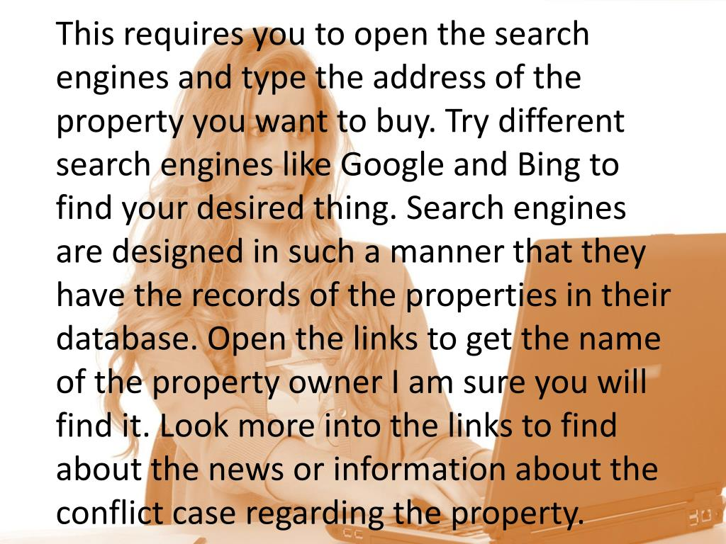 This requires you to open the search engines and type the address of the property you want to buy. Try different search engines like Google and Bing to find your desired thing. Search engines are designed in such a manner that they have the records of the properties in their database. Open the links to get the name of the property owner I am sure you will find it. Look more into the links to find about the news or information about the conflict case regarding the property.