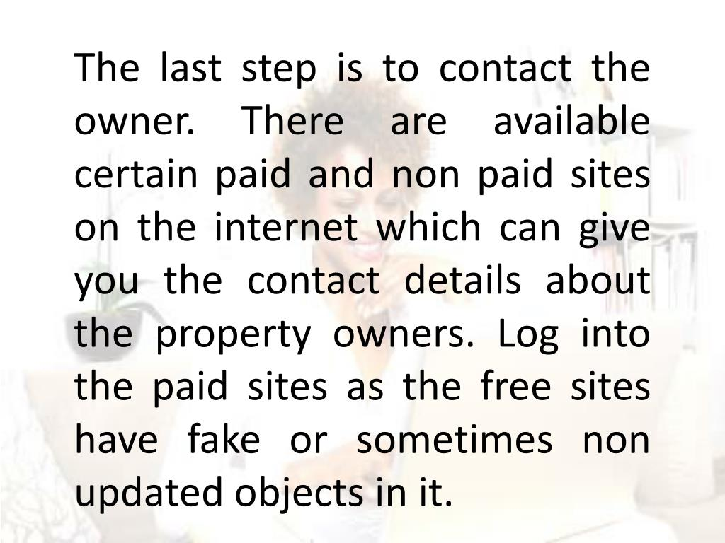 The last step is to contact the owner. There are available certain paid and non paid sites on the internet which can give you the contact details about the property owners. Log into the paid sites as the free sites have fake or sometimes non updated objects in it.
