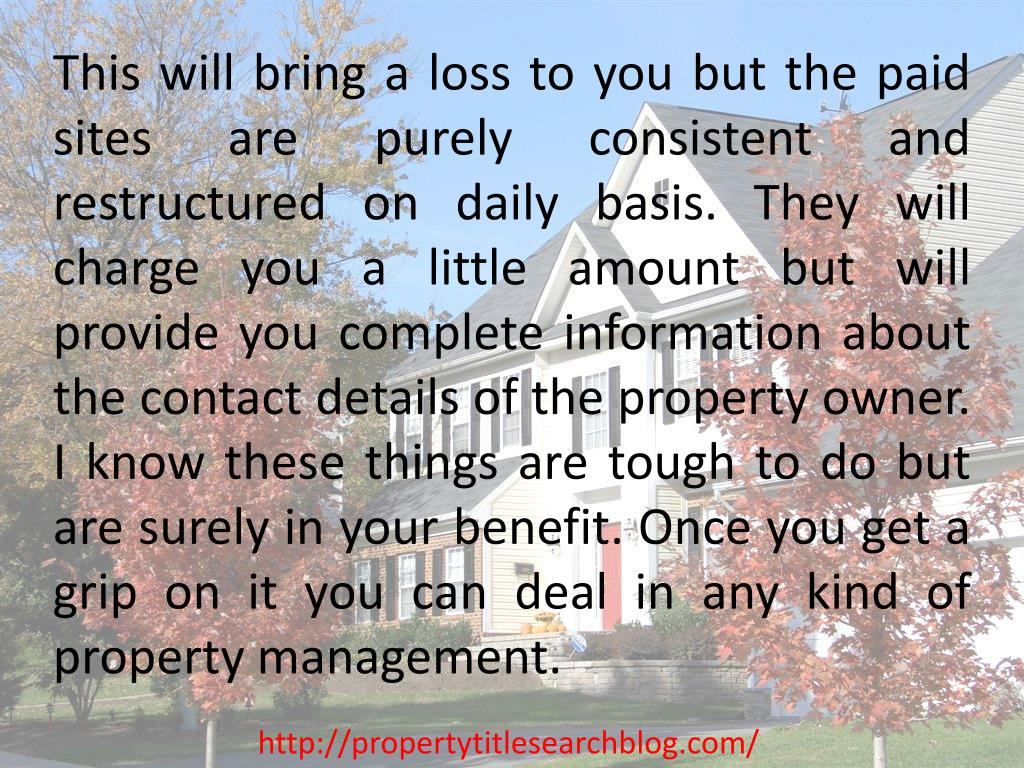 This will bring a loss to you but the paid sites are purely consistent and restructured on daily basis. They will charge you a little amount but will provide you complete information about the contact details of the property owner. I know these things are tough to do but are surely in your benefit. Once you get a grip on it you can deal in any kind of property management.