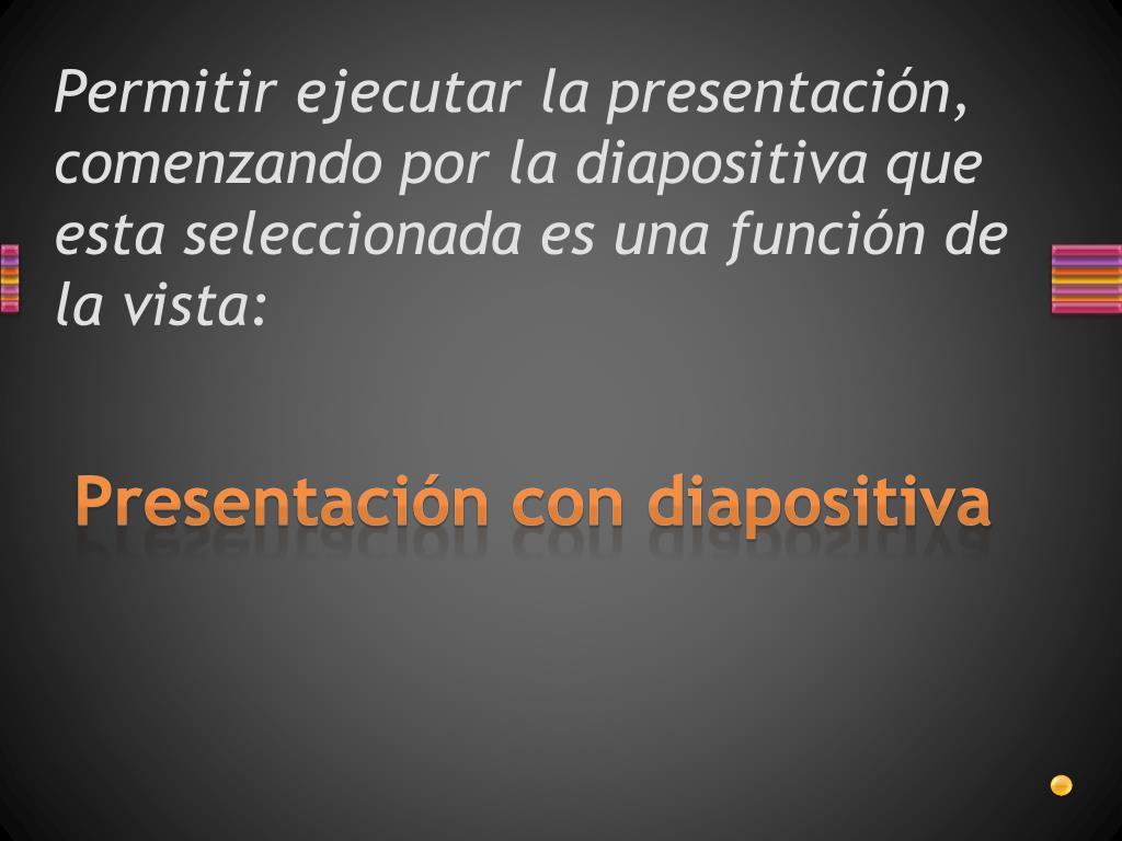 Permitir ejecutar la presentación, comenzando por la diapositiva que esta seleccionada es una función de la vista: