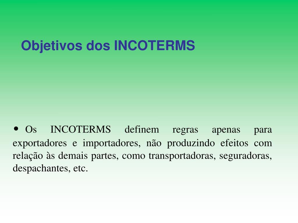 Os INCOTERMS definem regras apenas para exportadores e importadores, não produzindo efeitos com relação às demais partes, como transportadoras, seguradoras, despachantes, etc.
