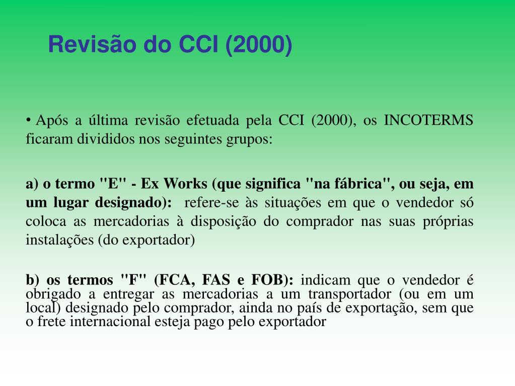 Após a última revisão efetuada pela CCI (2000), os INCOTERMS ficaram divididos nos seguintes grupos: