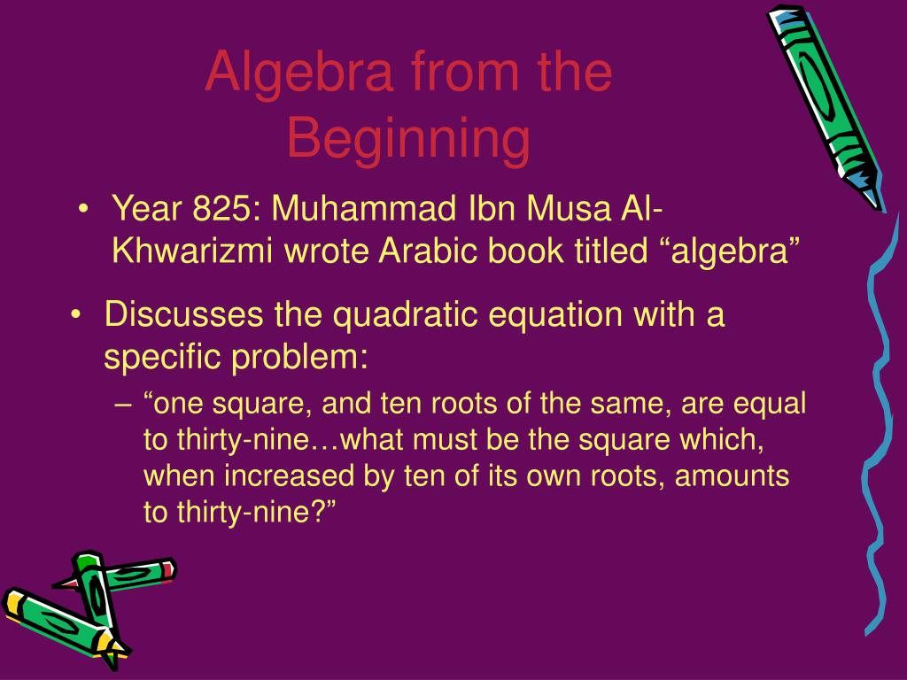 "Year 825: Muhammad Ibn Musa Al-Khwarizmi wrote Arabic book titled ""algebra"""