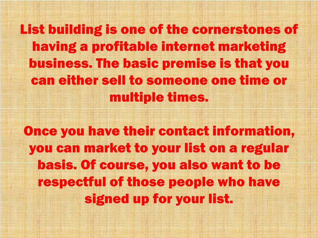 List building is one of the cornerstones of having a profitable internet marketing business. The basic premise is that you can either sell to someone one time or multiple times.
