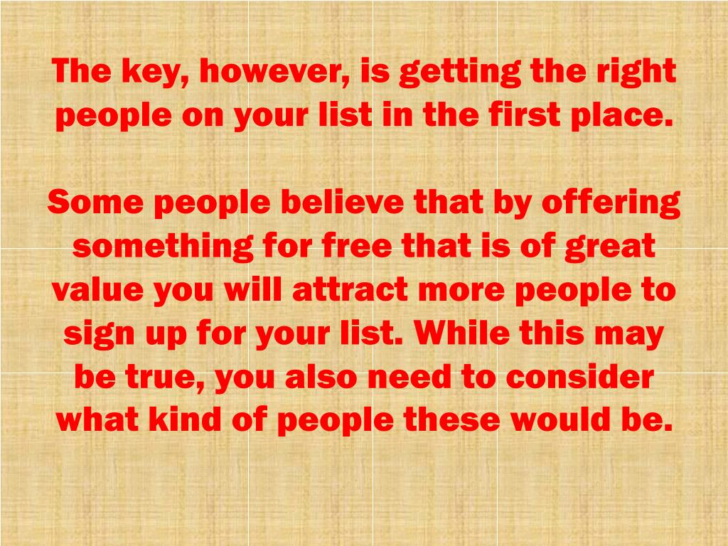 The key, however, is getting the right people on your list in the first place.