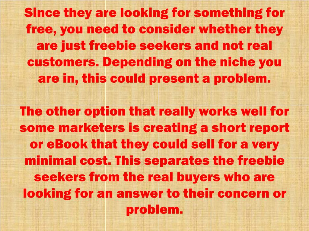 Since they are looking for something for free, you need to consider whether they are just freebie seekers and not real customers. Depending on the niche you are in, this could present a problem.