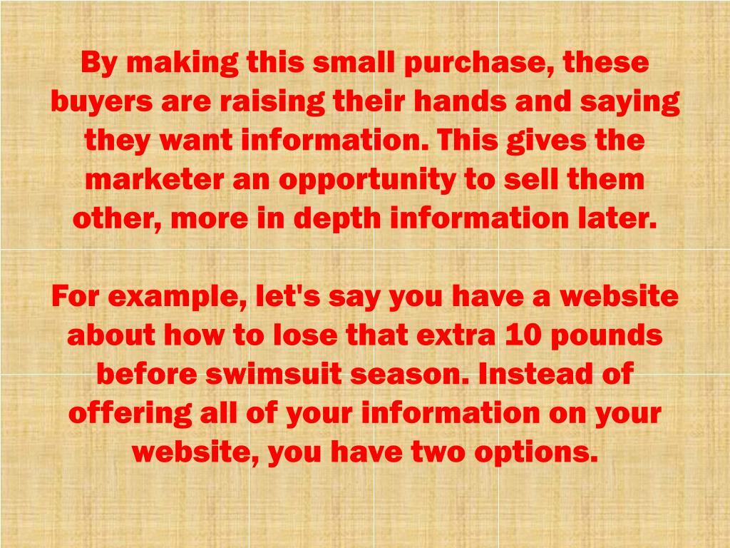 By making this small purchase, these buyers are raising their hands and saying they want information. This gives the marketer an opportunity to sell them other, more in depth information later.