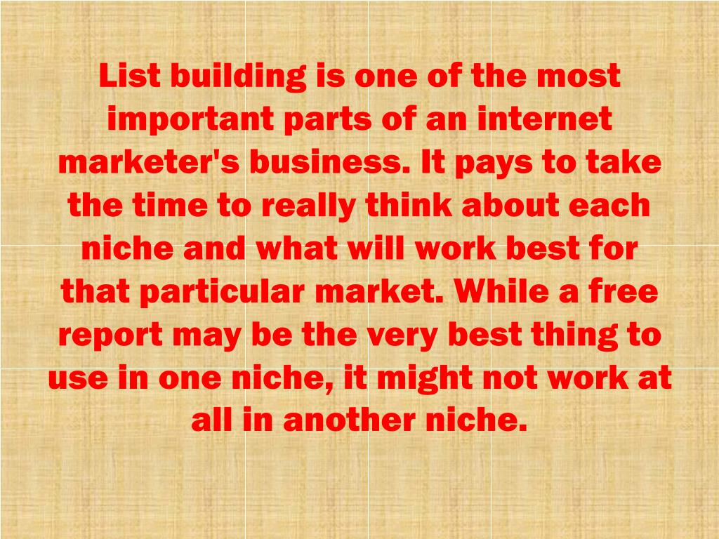 List building is one of the most important parts of an internet marketer's business. It pays to take the time to really think about each niche and what will work best for that particular market. While a free report may be the very best thing to use in one niche, it might not work at all in another niche.