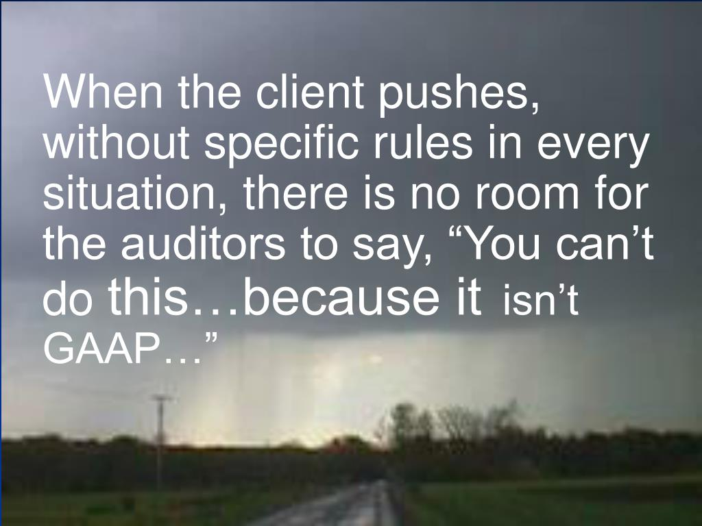 "When the client pushes, without specific rules in every situation, there is no room for the auditors to say, ""You can't do"