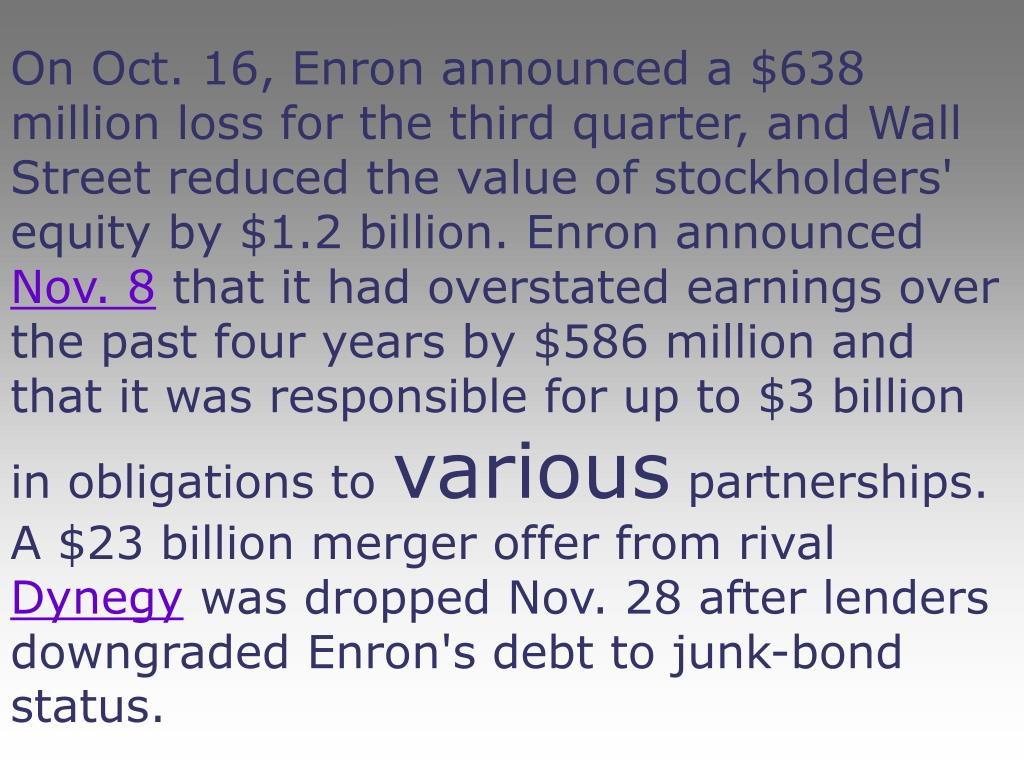 On Oct. 16, Enron announced a $638 million loss for the third quarter, and Wall Street reduced the value of stockholders' equity by $1.2 billion. Enron announced
