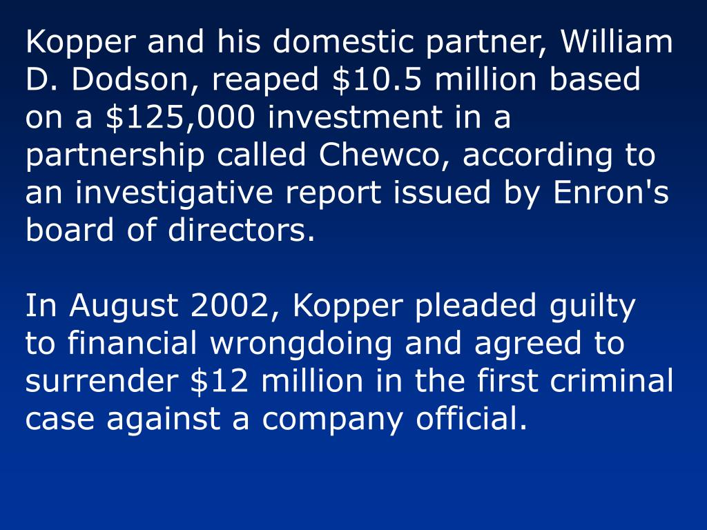 Kopper and his domestic partner, William D. Dodson, reaped $10.5 million based on a $125,000 investment in a partnership called Chewco, according to an investigative report issued by Enron's board of directors.
