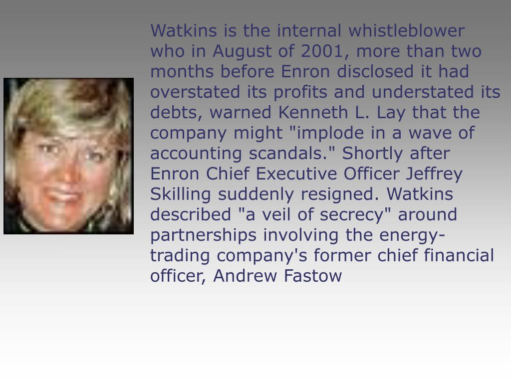"Watkins is the internal whistleblower who in August of 2001, more than two months before Enron disclosed it had overstated its profits and understated its debts, warned Kenneth L. Lay that the company might ""implode in a wave of accounting scandals."" Shortly after Enron Chief Executive Officer Jeffrey Skilling suddenly resigned. Watkins described ""a veil of secrecy"" around partnerships involving the energy-trading company's former chief financial officer, Andrew Fastow"
