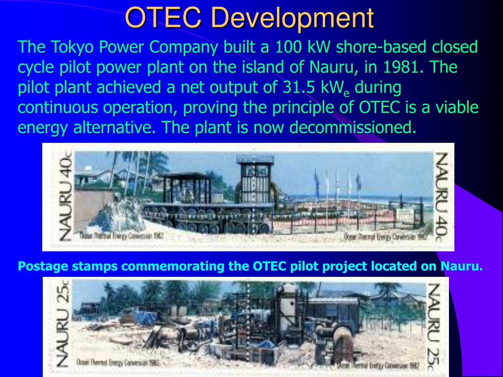 The Tokyo Power Company built a 100 kW shore-based closed cycle pilot power plant on the island of Nauru, in 1981. The pilot plant achieved a net output of 31.5
