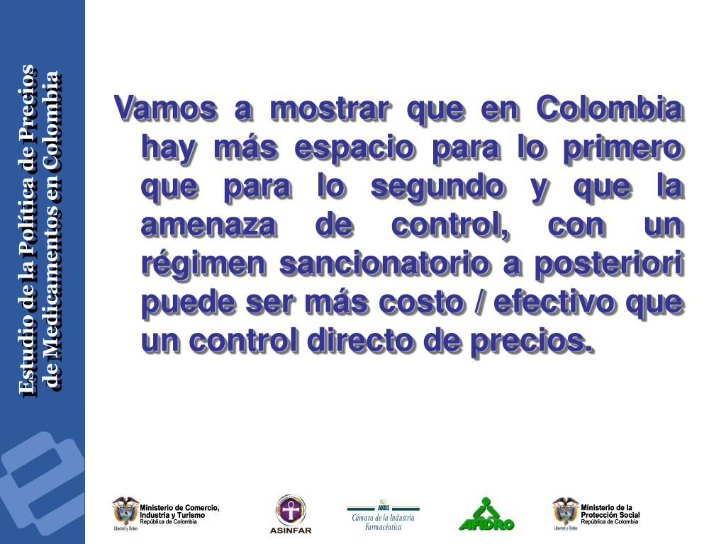 Vamos a mostrar que en Colombia hay más espacio para lo primero que para lo segundo y que la amenaza de control, con un régimen sancionatorio a posteriori puede ser más costo / efectivo que un control directo de precios.