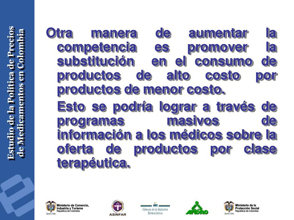 Otra manera de aumentar la competencia es promover la substitución  en el consumo de productos de alto costo por productos de menor costo.