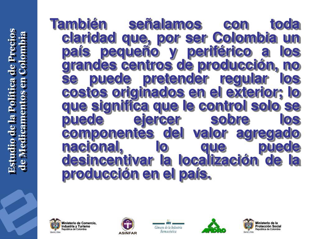 También señalamos con toda claridad que, por ser Colombia un país pequeño y periférico a los grandes centros de producción, no se puede pretender regular los costos originados en el exterior; lo que significa que le control solo se puede ejercer sobre los componentes del valor agregado nacional, lo que puede desincentivar la localización de la producción en el país.