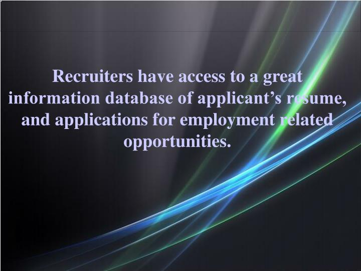 Recruiters have access to a great information database of applicant's resume, and applications for...