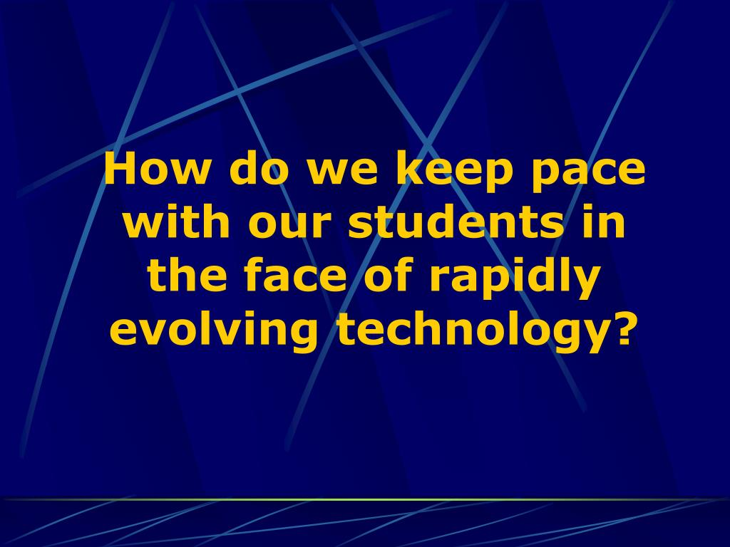 How do we keep pace with our students in the face of rapidly evolving technology?